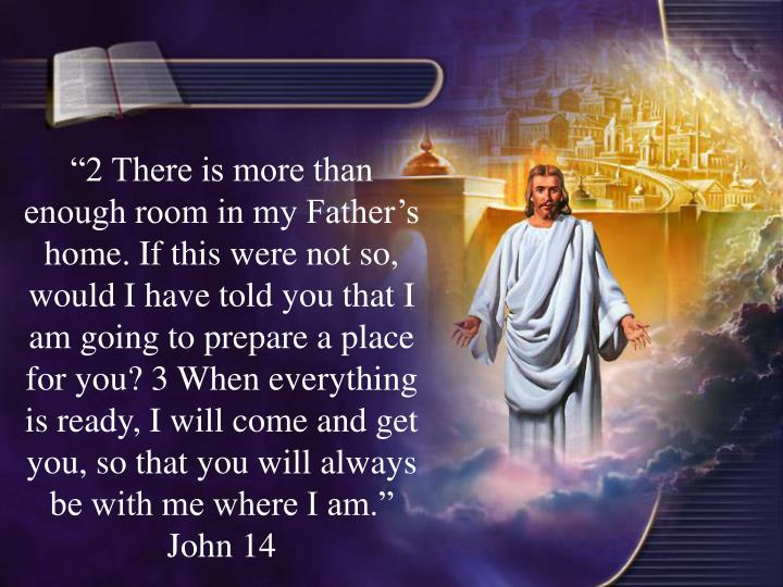 2 There is more than enough room in my Fathers home. If this were not so, would I have told you that I am going to prepare a place for you? 3 When everything is ready, I will come and get you, so that you will always be with me where I am. John 14