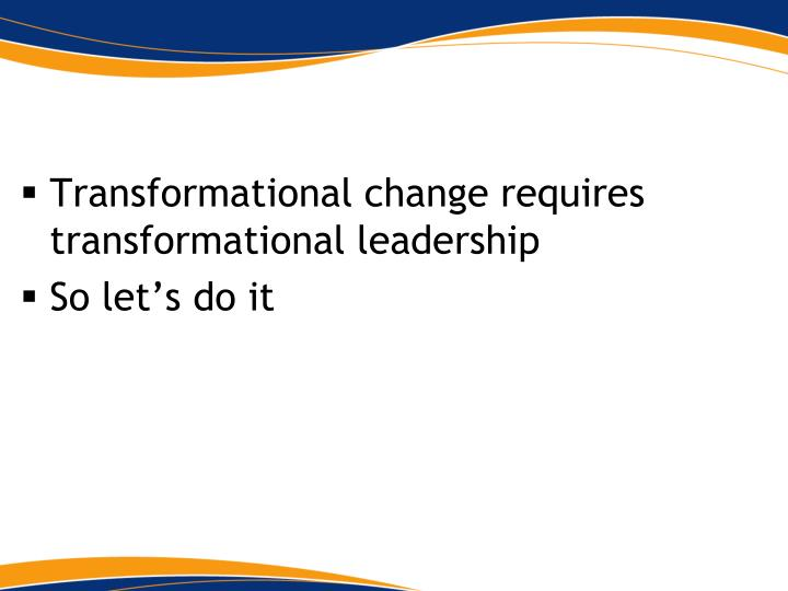 Transformational change requires transformational leadership