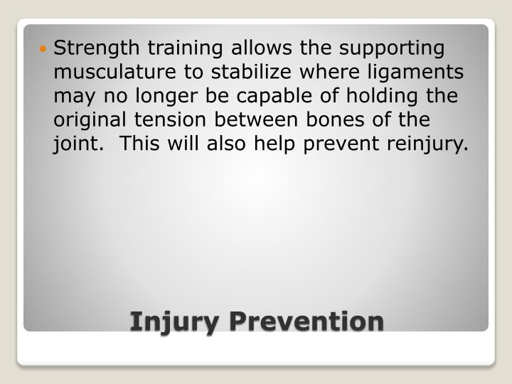 Strength training allows the supporting musculature to stabilize where ligaments may no longer be capable of holding the original tension between bones of the joint.  This will also help prevent reinjury.