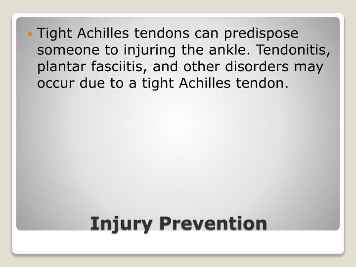Tight Achilles tendons can predispose someone to injuring the ankle. Tendonitis, plantar fasciitis, and other disorders may occur due to a tight Achilles tendon.