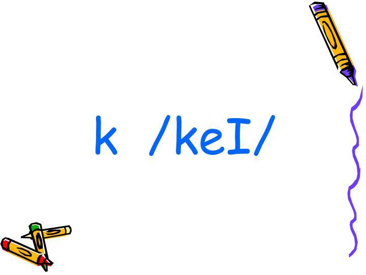 k  /keI/