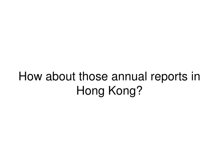 How about those annual reports in Hong Kong?