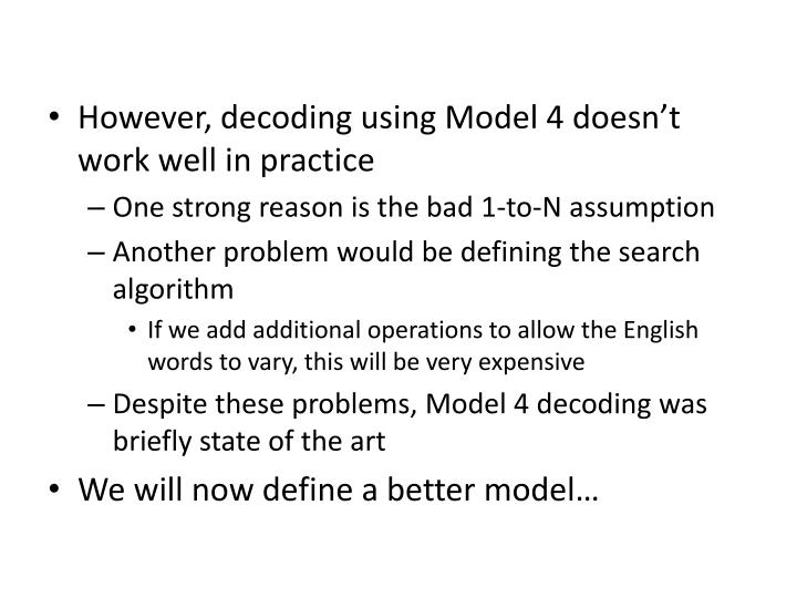 However, decoding using Model 4 doesn't work well in practice