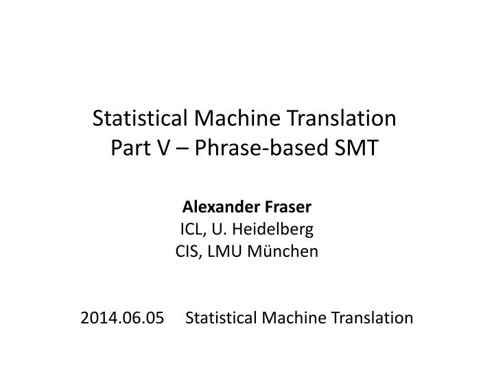 Statistical machine translation part v phrase based smt