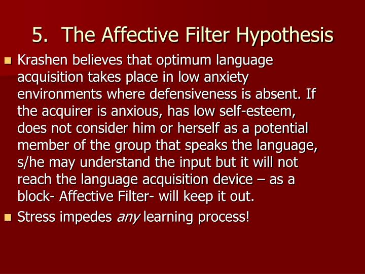 Krashen believes that optimum language acquisition takes place in low anxiety environments where defensiveness is absent. If the acquirer is anxious, has low self-esteem, does not consider him or herself as a potential member of the group that speaks the language, s/he may understand the input but it will not reach the language acquisition device – as a block- Affective Filter- will keep it out.
