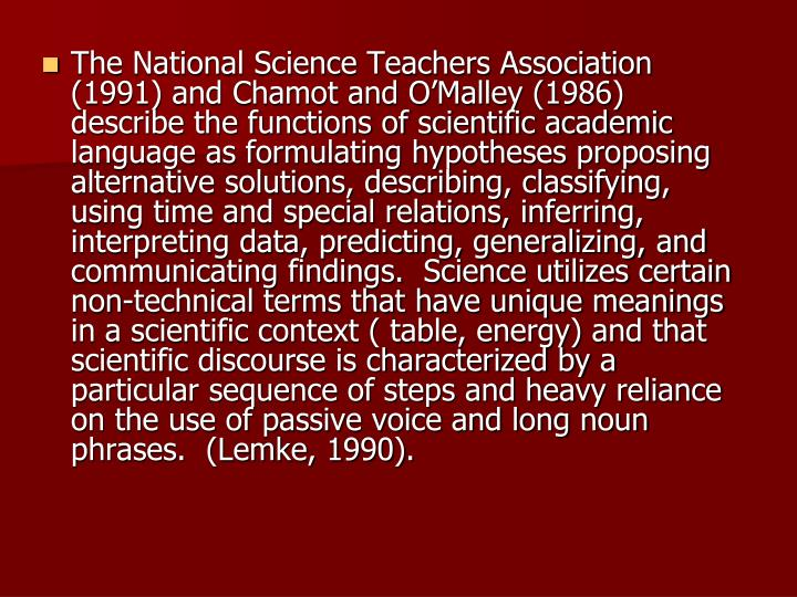 The National Science Teachers Association (1991) and Chamot and O'Malley (1986) describe the functions of scientific academic language as formulating hypotheses proposing alternative solutions, describing, classifying, using time and special relations, inferring, interpreting data, predicting, generalizing, and communicating findings.  Science utilizes certain non-technical terms that have unique meanings in a scientific context ( table, energy) and that scientific discourse is characterized by a particular sequence of steps and heavy reliance on the use of passive voice and long noun phrases.  (Lemke, 1990).
