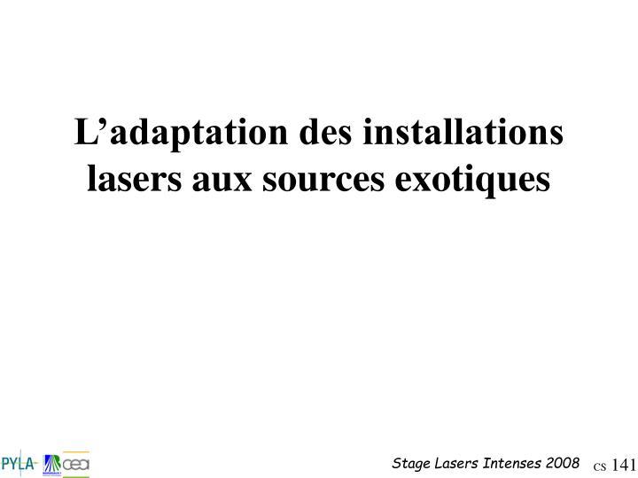 L'adaptation des installations lasers aux sources exotiques