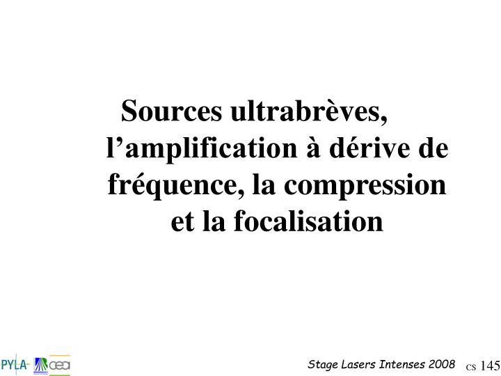 Sources ultrabrèves, l'amplification à dérive de fréquence, la compression et la focalisation