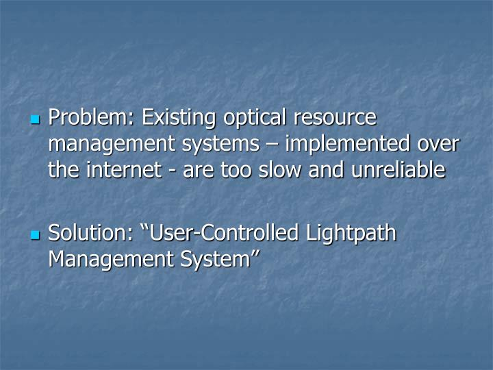 Problem: Existing optical resource management systems – implemented over the internet - are too slow and unreliable