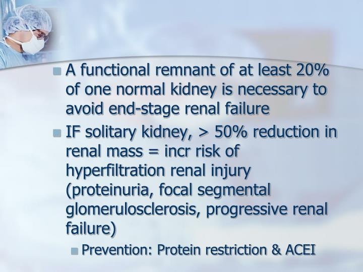 A functional remnant of at least 20% of one normal kidney is necessary to avoid end-stage renal failure