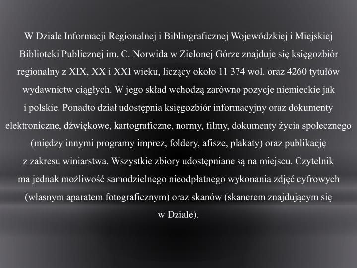 W Dziale Informacji Regionalnej i Bibliograficznej Wojewódzkiej i Miejskiej Biblioteki Publicznej im. C. Norwida w Zielonej Górze znajduje się księgozbiór regionalny z XIX, XX i XXI wieku, liczący około 11 374 wol. oraz 4260 tytułów wydawnictw ciągłych. W jego skład wchodzą zarówno pozycje niemieckie jak