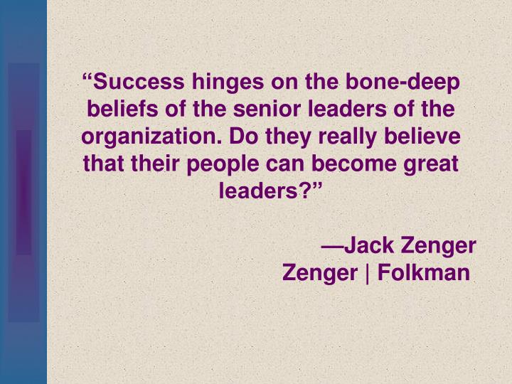 """""""Success hinges on the bone-deep beliefs of the senior leaders of the organization. Do they really believe that their people can become great leaders?"""""""