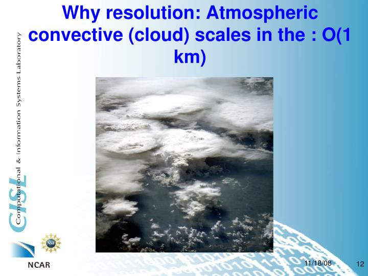 Why resolution: Atmospheric convective (cloud) scales in the : O(1 km)