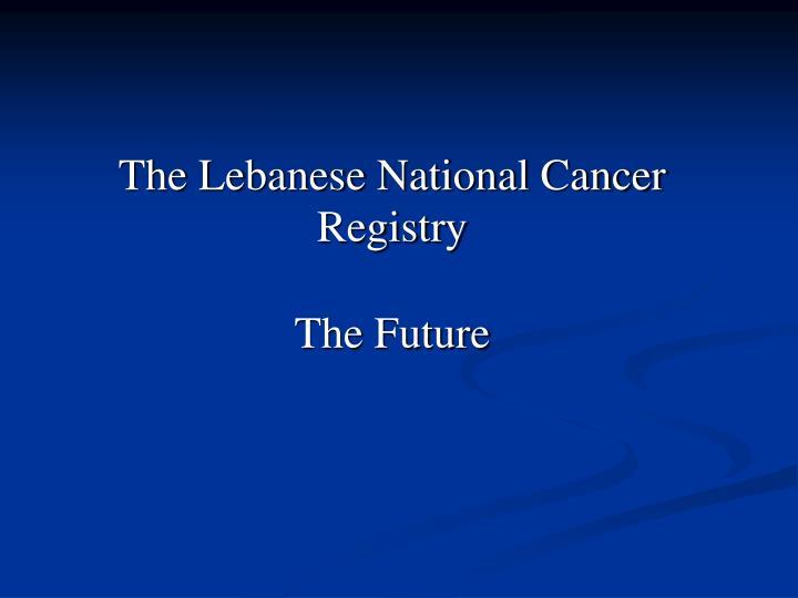 The Lebanese National Cancer Registry