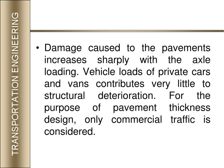 Damage caused to the pavements increases sharply with the axle loading. Vehicle loads of private cars and vans contributes very little to structural deterioration. For the purpose of pavement thickness design, only commercial traffic is considered.