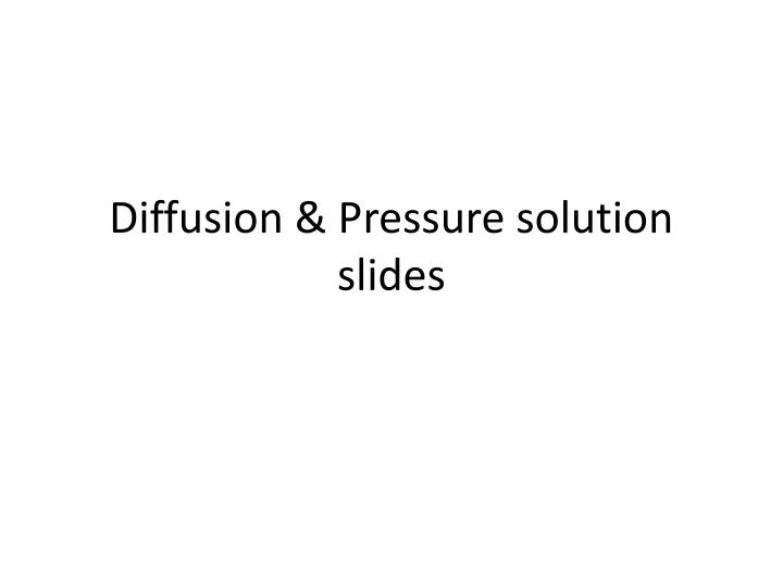 Diffusion & Pressure solution slides