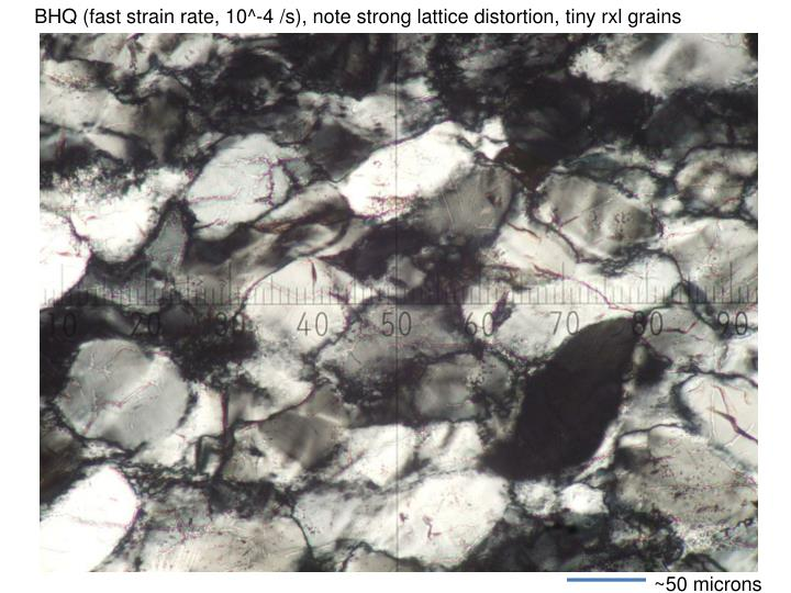 BHQ (fast strain rate, 10^-4 /s), note strong lattice distortion, tiny rxl grains
