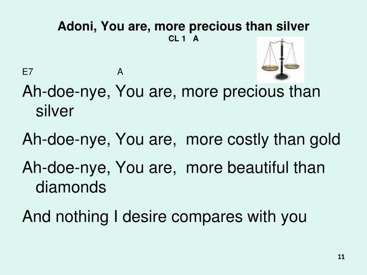 Adoni, You are, more precious than silver