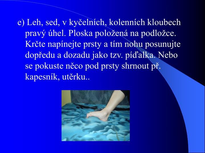 e) Leh, sed, v kyčelních, kolenních kloubech pravý úhel. Ploska položená na podložce. Krčte napínejte prsty a tím nohu posunujte dopředu a dozadu jako tzv. píďalka. Nebo se pokuste něco pod prsty shrnout př. kapesník, utěrku..