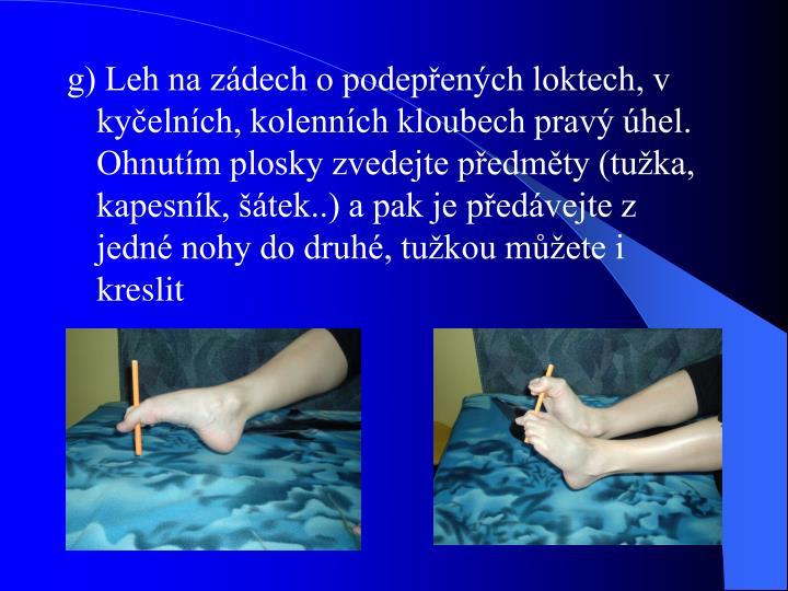 g) Leh na zádech o podepřených loktech, v kyčelních, kolenních kloubech pravý úhel. Ohnutím plosky zvedejte předměty (tužka, kapesník, šátek..) a pak je předávejte z jedné nohy do druhé, tužkou můžete i kreslit