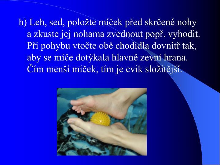 h) Leh, sed, položte míček před skrčené nohy a zkuste jej nohama zvednout popř. vyhodit. Při pohybu vtočte obě chodidla dovnitř tak, aby se míče dotýkala hlavně zevní hrana. Čím menší míček, tím je cvik složitější.