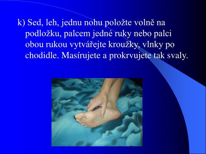 k) Sed, leh, jednu nohu položte volně na podložku, palcem jedné ruky nebo palci obou rukou vytvářejte kroužky, vlnky po chodidle. Masírujete a prokrvujete tak svaly.