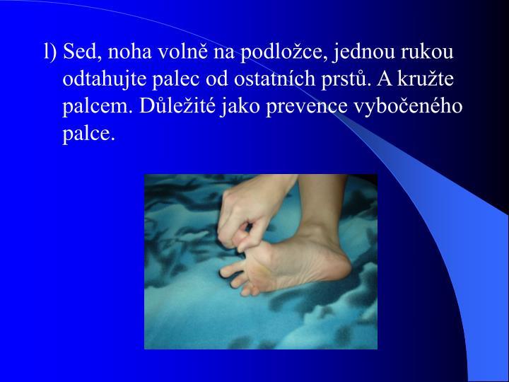 l) Sed, noha volně na podložce, jednou rukou odtahujte palec od ostatních prstů. A kružte palcem. Důležité jako prevence vybočeného palce.