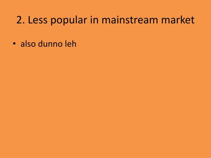 2. Less popular in mainstream market