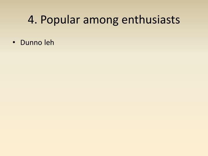 4. Popular among enthusiasts