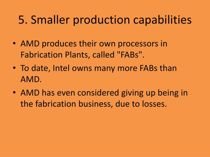 5. Smaller production capabilities