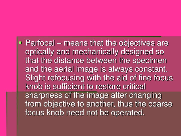 Parfocal – means that the objectives are optically and mechanically designed so that the distance between the specimen and the aerial image is always constant.  Slight refocusing with the aid of fine focus knob is sufficient to restore critical sharpness of the image after changing from objective to another, thus the coarse focus knob need not be operated.