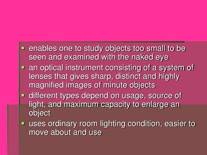 Enables one to study objects too small to be seen and examined with the naked eye