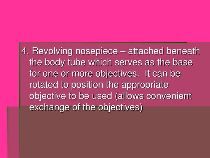 4. Revolving nosepiece – attached beneath the body tube which serves as the base for one or more objectives.  It can be rotated to position the appropriate objective to be used (allows convenient exchange of the objectives)