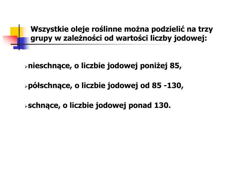 Wszystkie oleje roślinne można podzielić na trzy grupy w zależności od wartości liczby jodowej: