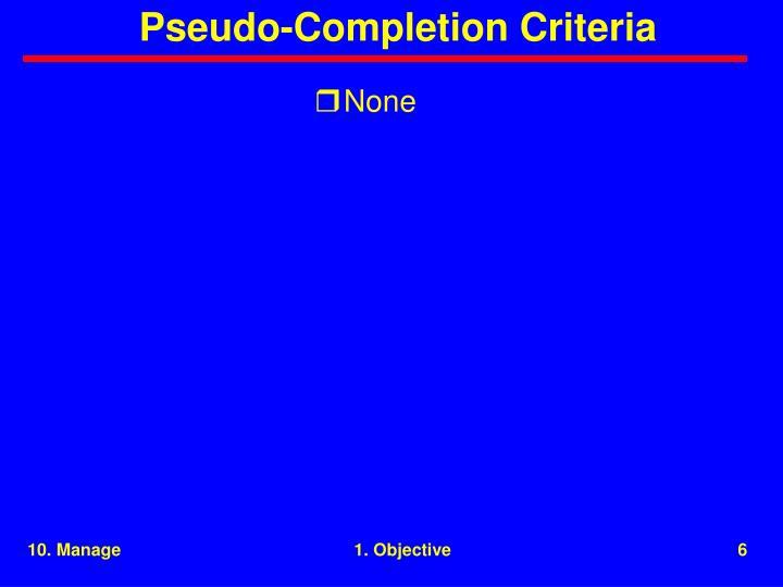 Pseudo-Completion Criteria