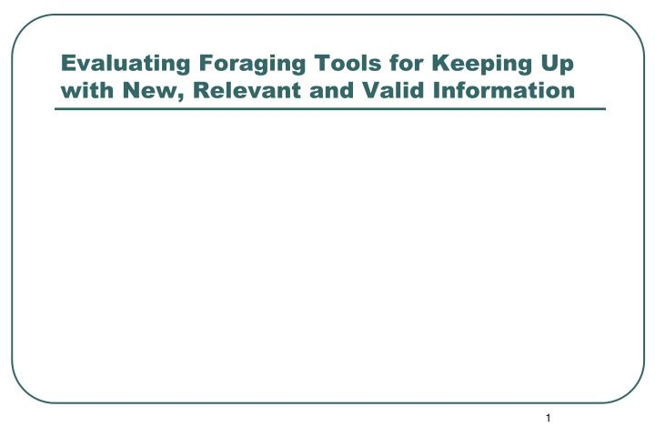 Evaluating Foraging Tools for Keeping Up with New, Relevant and Valid Information