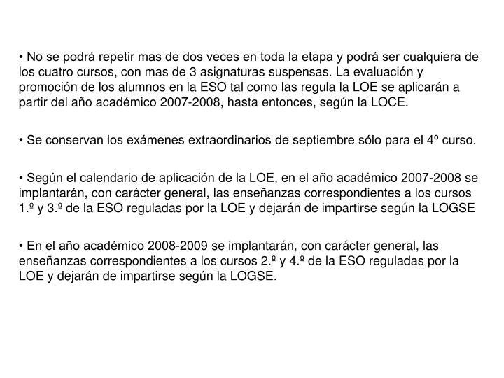 • No se podrá repetir mas de dos veces en toda la etapa y podrá ser cualquiera de los cuatro cursos, con mas de 3 asignaturas suspensas. La evaluación y promoción de los alumnos en la ESO tal como las regula la LOE se aplicarán a partir del año académico 2007-2008, hasta entonces, según la LOCE.