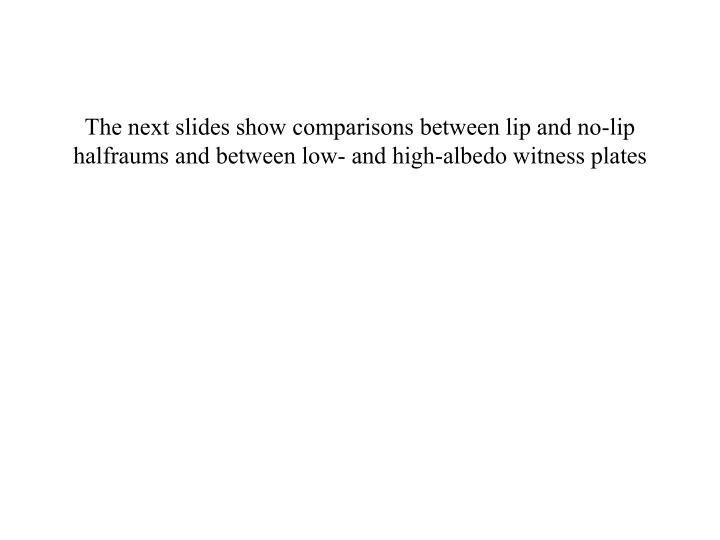 The next slides show comparisons between lip and no-lip halfraums and between low- and high-albedo witness plates