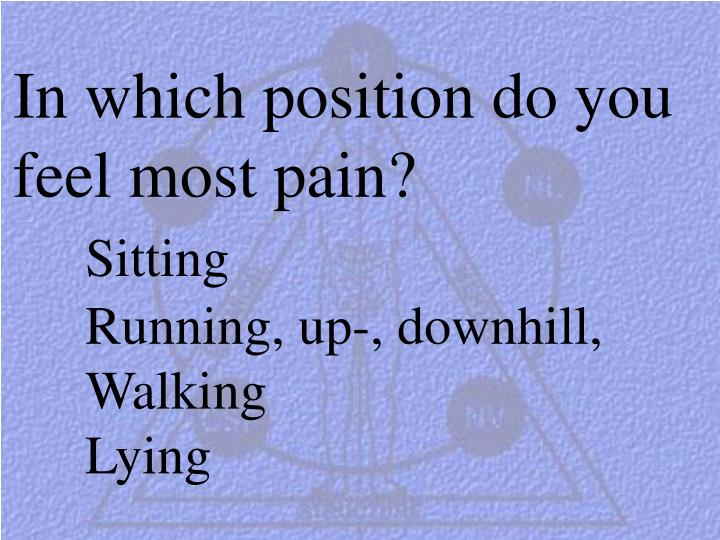 In which position do you feel most pain?