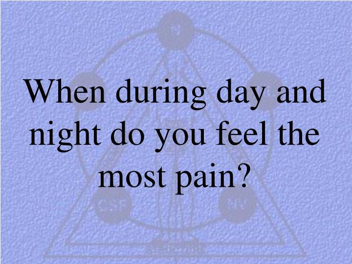 When during day and night do you feel the most pain?