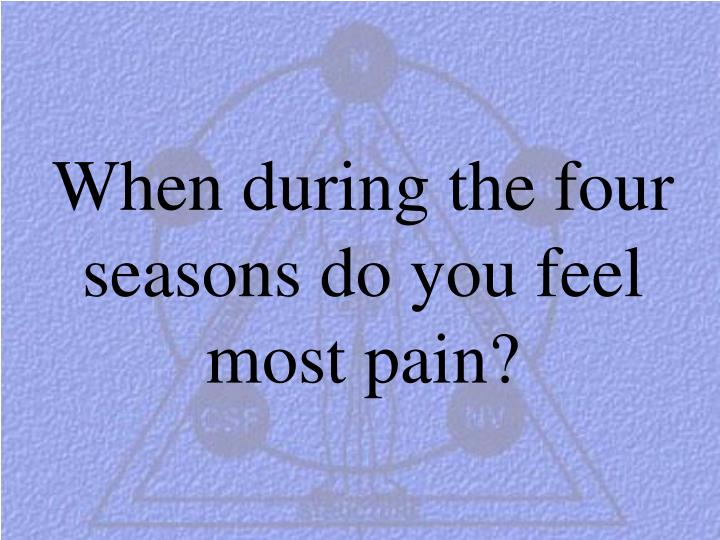 When during the four seasons do you feel most pain?