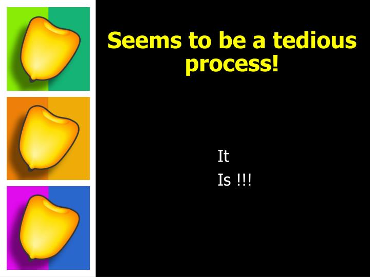 Seems to be a tedious process!
