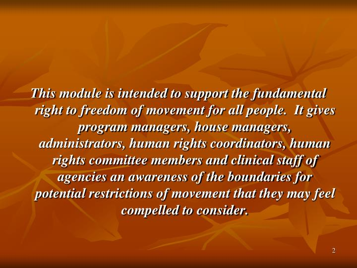 This module is intended to support the fundamental right to freedom of movement for all people.  It gives program managers, house managers, administrators, human rights coordinators, human rights committee members and clinical staff of agencies an awareness of the boundaries for potential restrictions of movement that they may feel compelled to consider.