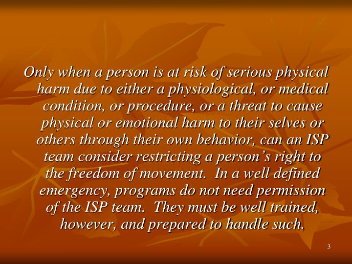 Only when a person is at risk of serious physical harm due to either a physiological, or medical condition, or procedure, or a threat to cause physical or emotional harm to their selves or others through their own behavior, can an ISP team consider restricting a person's right to the freedom of movement.  In a well defined emergency, programs do not need permission of the ISP team.  They must be well trained, however, and prepared to handle such.
