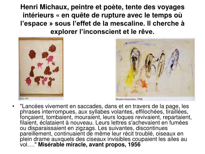 Henri Michaux, peintre et poète, tente des voyages intérieurs «en quête de rupture avec le temps où l'espace» sous l'effet de la mescaline. Il cherche à explorer l'inconscient et le rêve.