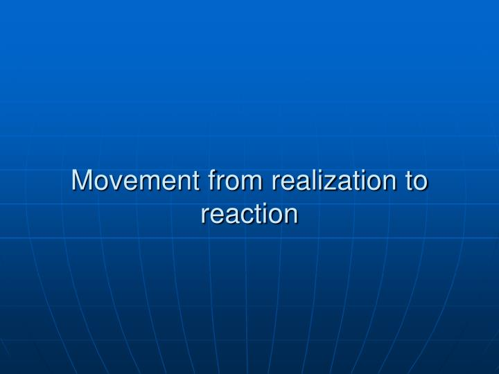 Movement from realization to reaction