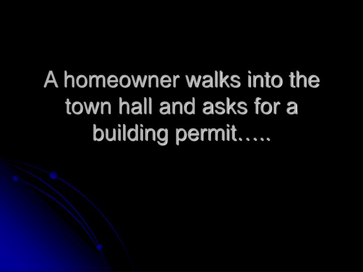 A homeowner walks into the town hall and asks for a building permit…..
