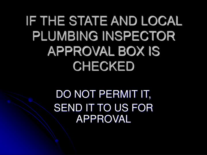 IF THE STATE AND LOCAL PLUMBING INSPECTOR APPROVAL BOX IS CHECKED