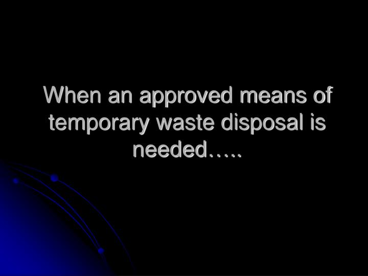 When an approved means of temporary waste disposal is needed…..