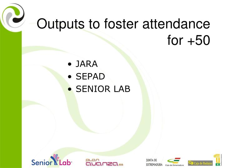 Outputs to foster attendance for +50